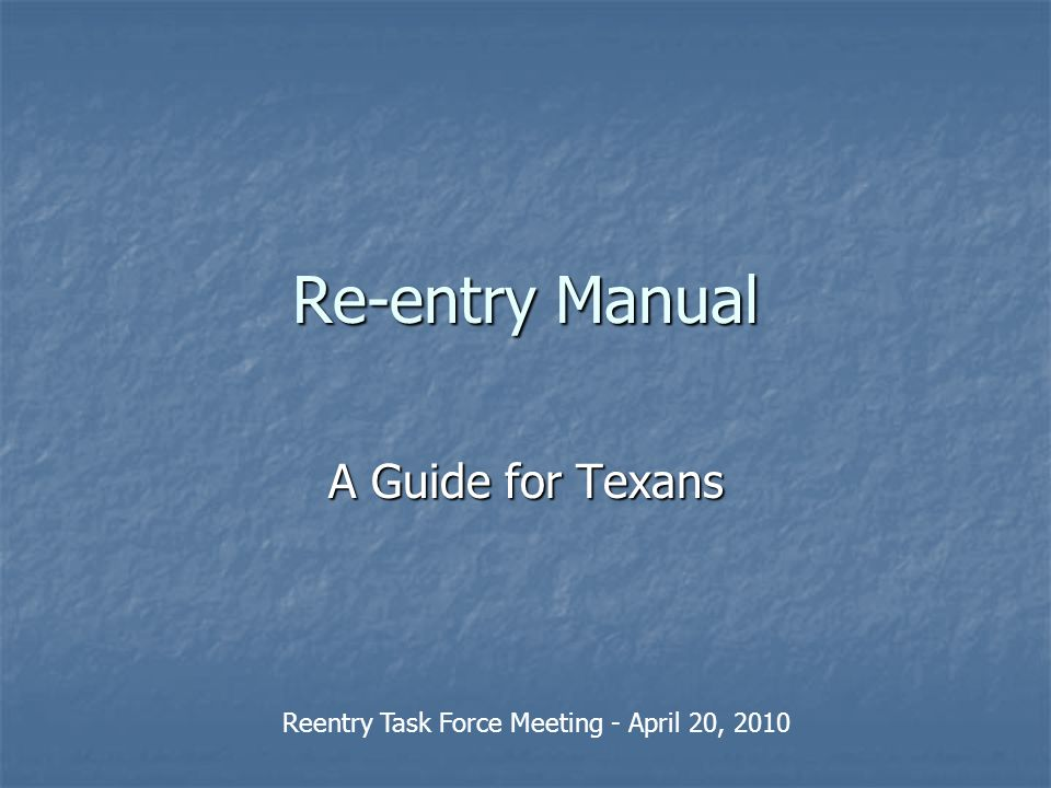 Re-entry Manual A Guide for Texans Reentry Task Force Meeting - April 20, 2010