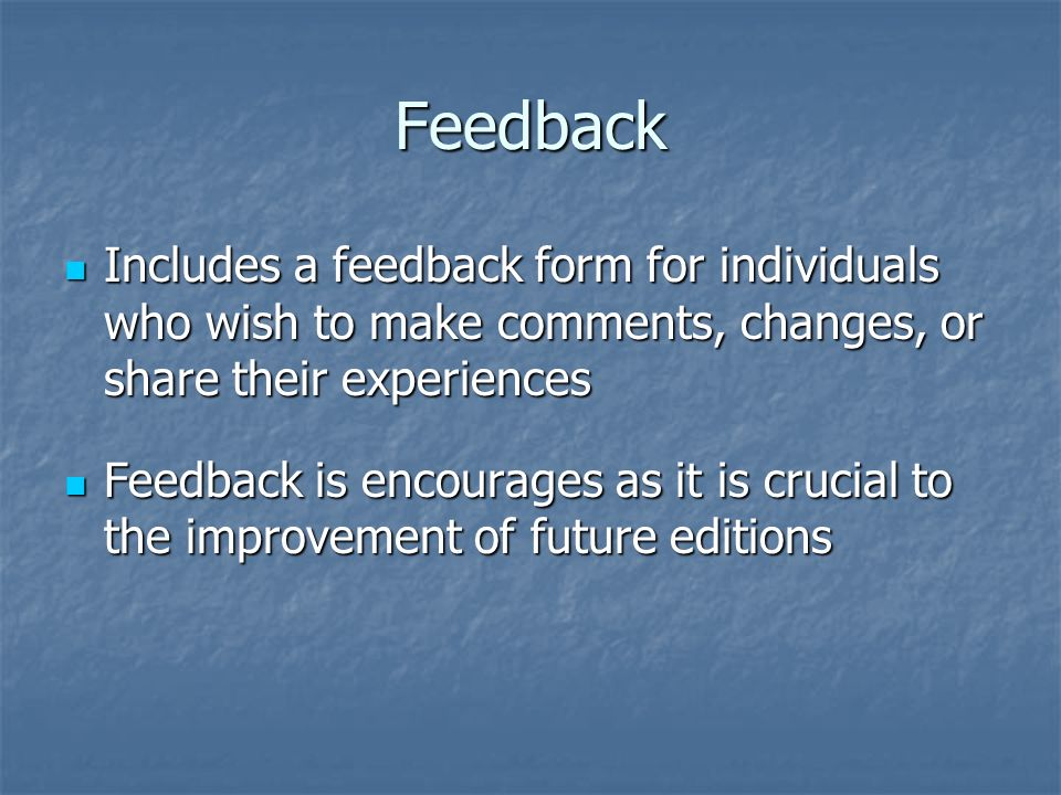 Feedback Includes a feedback form for individuals who wish to make comments, changes, or share their experiences Includes a feedback form for individu