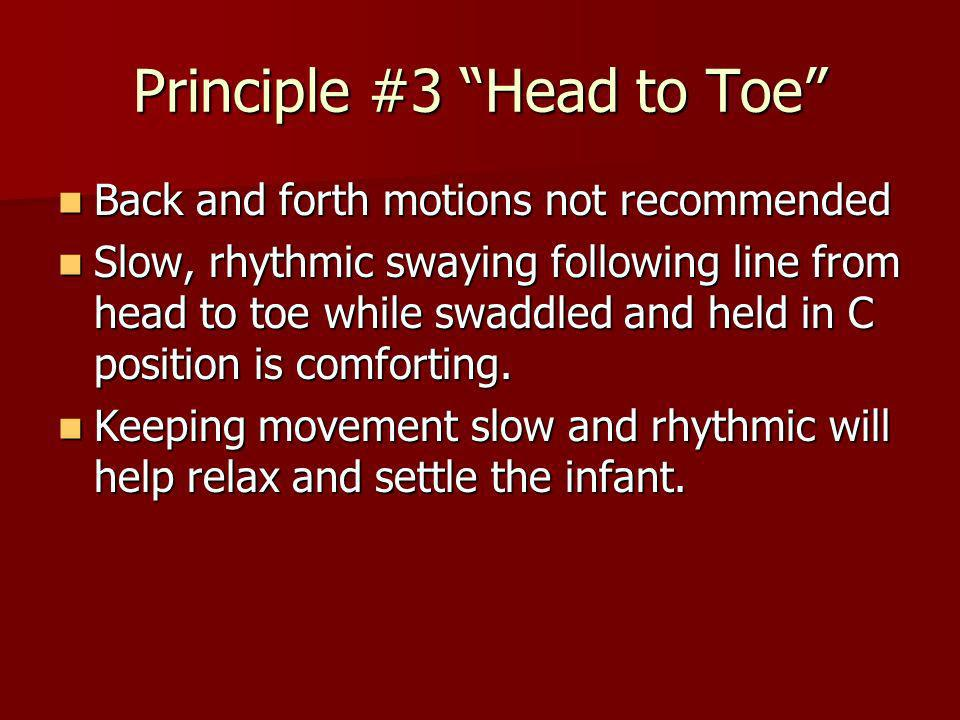 Principle #3 Head to Toe Back and forth motions not recommended Back and forth motions not recommended Slow, rhythmic swaying following line from head