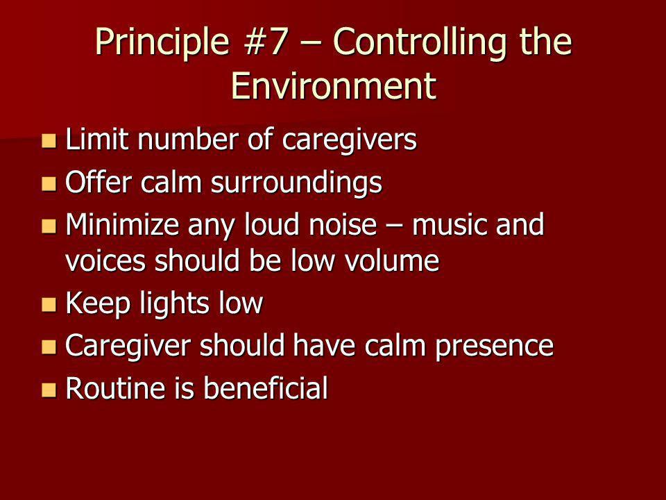 Principle #7 – Controlling the Environment Limit number of caregivers Limit number of caregivers Offer calm surroundings Offer calm surroundings Minim