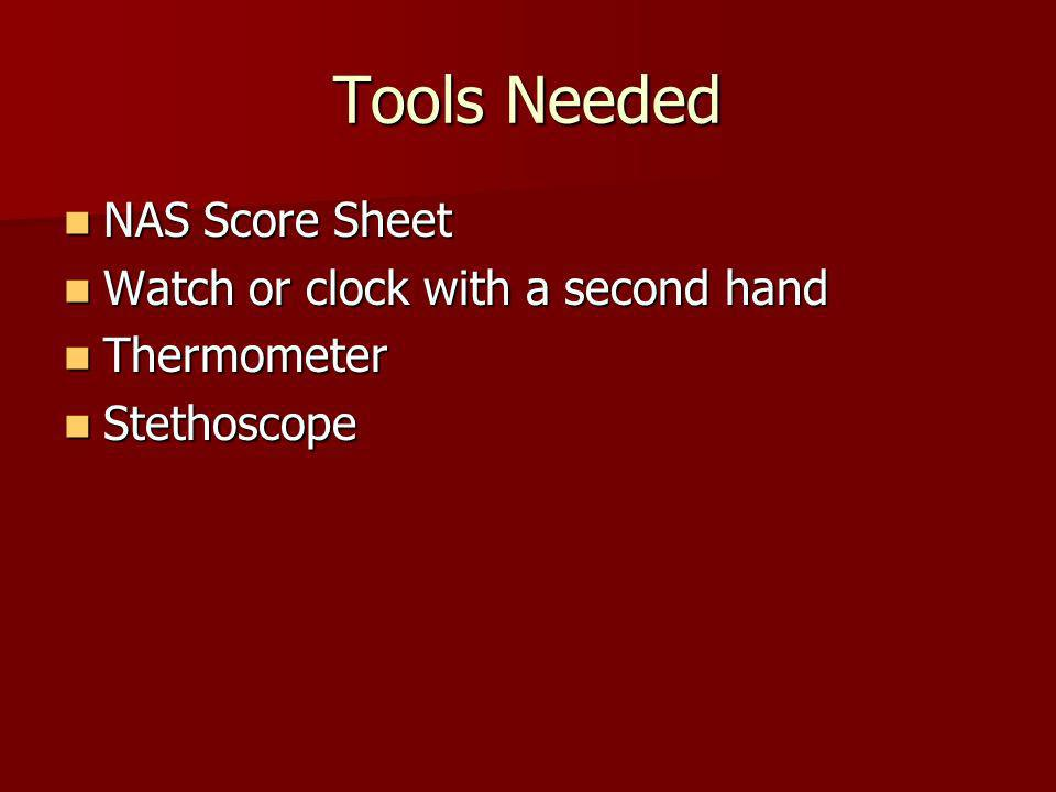 Tools Needed NAS Score Sheet NAS Score Sheet Watch or clock with a second hand Watch or clock with a second hand Thermometer Thermometer Stethoscope S