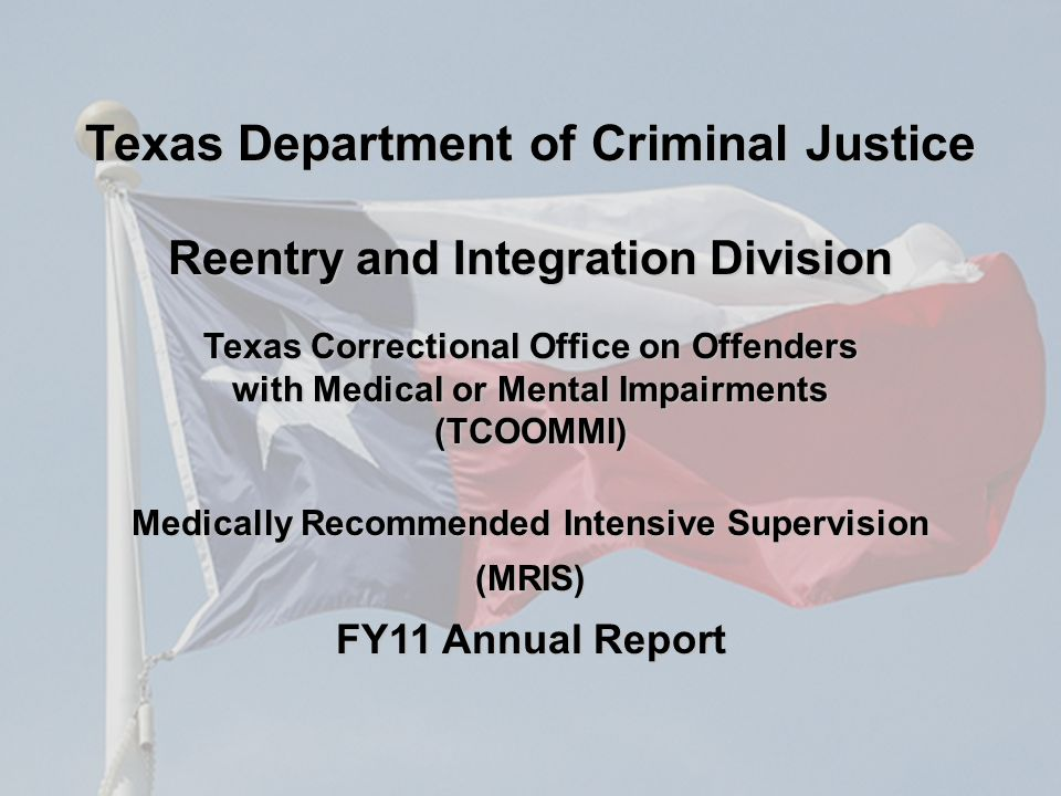 Texas Correctional Office on Offenders with Medical or Mental Impairments (TCOOMMI) Medically Recommended Intensive Supervision (MRIS) FY11 Annual Report Texas Department of Criminal Justice Reentry and Integration Division