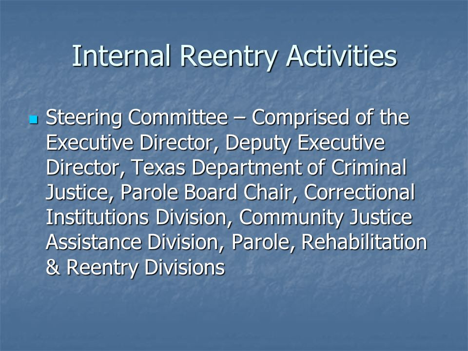 Internal Reentry Activities Steering Committee – Comprised of the Executive Director, Deputy Executive Director, Texas Department of Criminal Justice, Parole Board Chair, Correctional Institutions Division, Community Justice Assistance Division, Parole, Rehabilitation & Reentry Divisions Steering Committee – Comprised of the Executive Director, Deputy Executive Director, Texas Department of Criminal Justice, Parole Board Chair, Correctional Institutions Division, Community Justice Assistance Division, Parole, Rehabilitation & Reentry Divisions