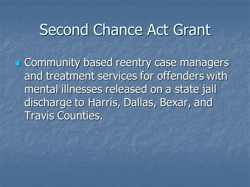 Second Chance Act Grant Community based reentry case managers and treatment services for offenders with mental illnesses released on a state jail discharge to Harris, Dallas, Bexar, and Travis Counties.