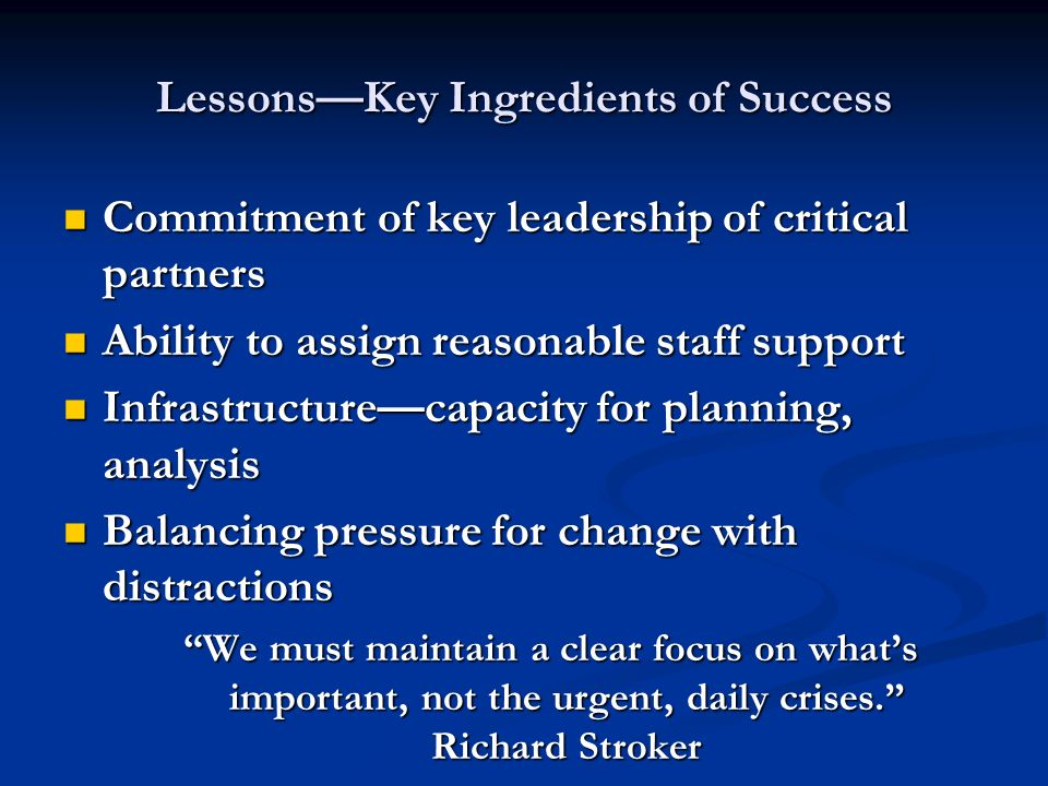 LessonsKey Ingredients of Success Commitment of key leadership of critical partners Commitment of key leadership of critical partners Ability to assign reasonable staff support Ability to assign reasonable staff support Infrastructurecapacity for planning, analysis Infrastructurecapacity for planning, analysis Balancing pressure for change with distractions Balancing pressure for change with distractions We must maintain a clear focus on whats important, not the urgent, daily crises.