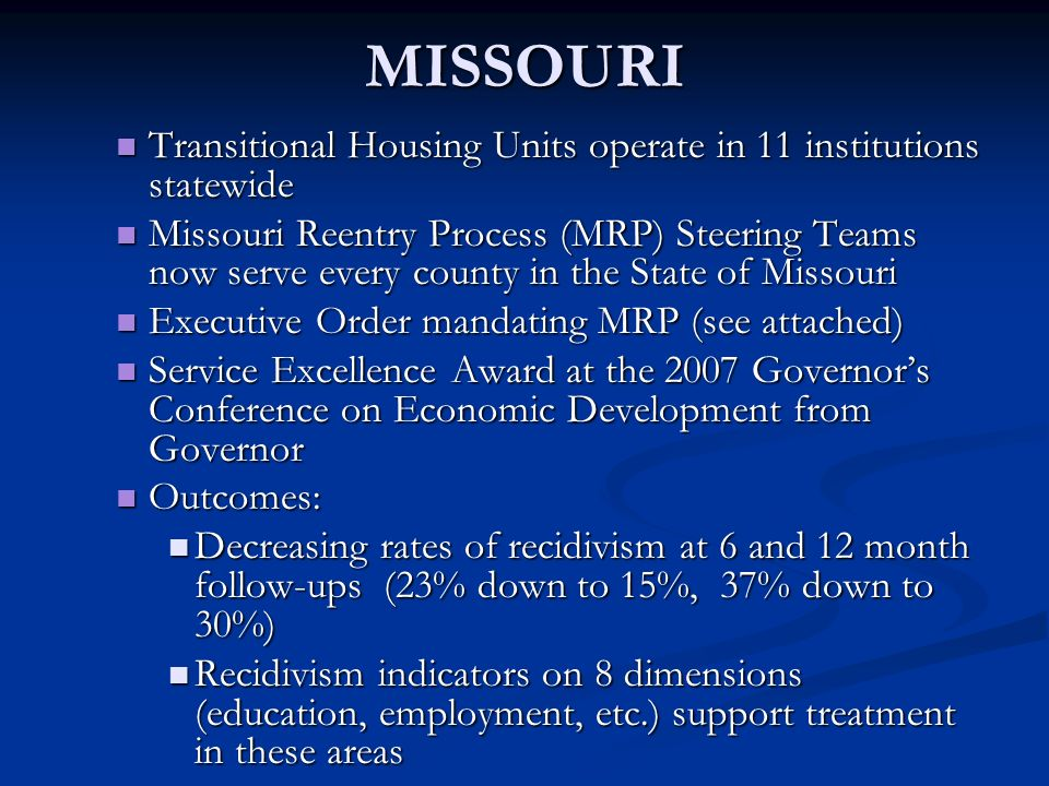 MISSOURI Transitional Housing Units operate in 11 institutions statewide Transitional Housing Units operate in 11 institutions statewide Missouri Reentry Process (MRP) Steering Teams now serve every county in the State of Missouri Missouri Reentry Process (MRP) Steering Teams now serve every county in the State of Missouri Executive Order mandating MRP (see attached) Executive Order mandating MRP (see attached) Service Excellence Award at the 2007 Governors Conference on Economic Development from Governor Service Excellence Award at the 2007 Governors Conference on Economic Development from Governor Outcomes: Outcomes: Decreasing rates of recidivism at 6 and 12 month follow-ups (23% down to 15%, 37% down to 30%) Decreasing rates of recidivism at 6 and 12 month follow-ups (23% down to 15%, 37% down to 30%) Recidivism indicators on 8 dimensions (education, employment, etc.) support treatment in these areas Recidivism indicators on 8 dimensions (education, employment, etc.) support treatment in these areas