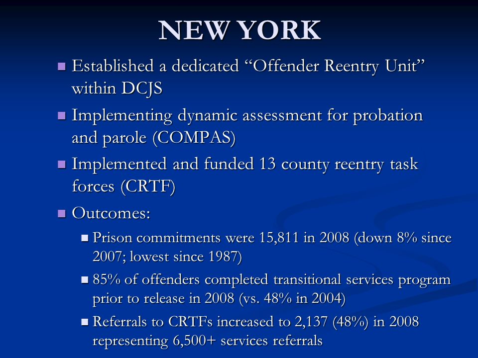 NEW YORK Established a dedicated Offender Reentry Unit within DCJS Established a dedicated Offender Reentry Unit within DCJS Implementing dynamic assessment for probation and parole (COMPAS) Implementing dynamic assessment for probation and parole (COMPAS) Implemented and funded 13 county reentry task forces (CRTF) Implemented and funded 13 county reentry task forces (CRTF) Outcomes: Outcomes: Prison commitments were 15,811 in 2008 (down 8% since 2007; lowest since 1987) Prison commitments were 15,811 in 2008 (down 8% since 2007; lowest since 1987) 85% of offenders completed transitional services program prior to release in 2008 (vs.