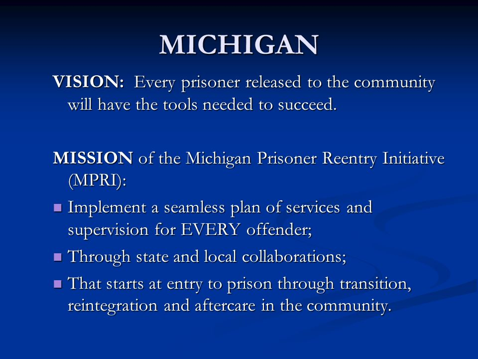 MICHIGAN VISION: Every prisoner released to the community will have the tools needed to succeed. MISSION of the Michigan Prisoner Reentry Initiative (