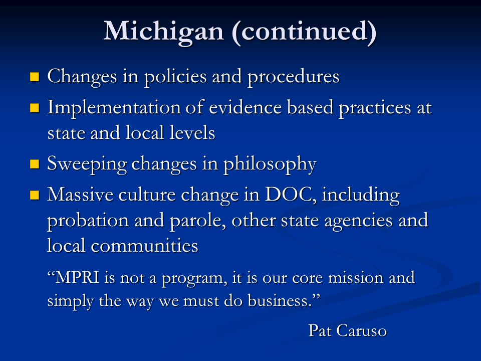 Michigan (continued) Changes in policies and procedures Changes in policies and procedures Implementation of evidence based practices at state and local levels Implementation of evidence based practices at state and local levels Sweeping changes in philosophy Sweeping changes in philosophy Massive culture change in DOC, including probation and parole, other state agencies and local communities Massive culture change in DOC, including probation and parole, other state agencies and local communities MPRI is not a program, it is our core mission and simply the way we must do business.