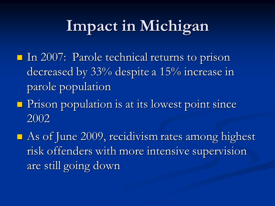 Impact in Michigan In 2007: Parole technical returns to prison decreased by 33% despite a 15% increase in parole population In 2007: Parole technical returns to prison decreased by 33% despite a 15% increase in parole population Prison population is at its lowest point since 2002 Prison population is at its lowest point since 2002 As of June 2009, recidivism rates among highest risk offenders with more intensive supervision are still going down As of June 2009, recidivism rates among highest risk offenders with more intensive supervision are still going down
