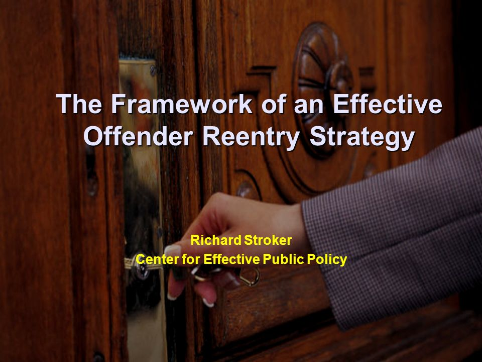 The Framework of an Effective Offender Reentry Strategy Richard Stroker Center for Effective Public Policy