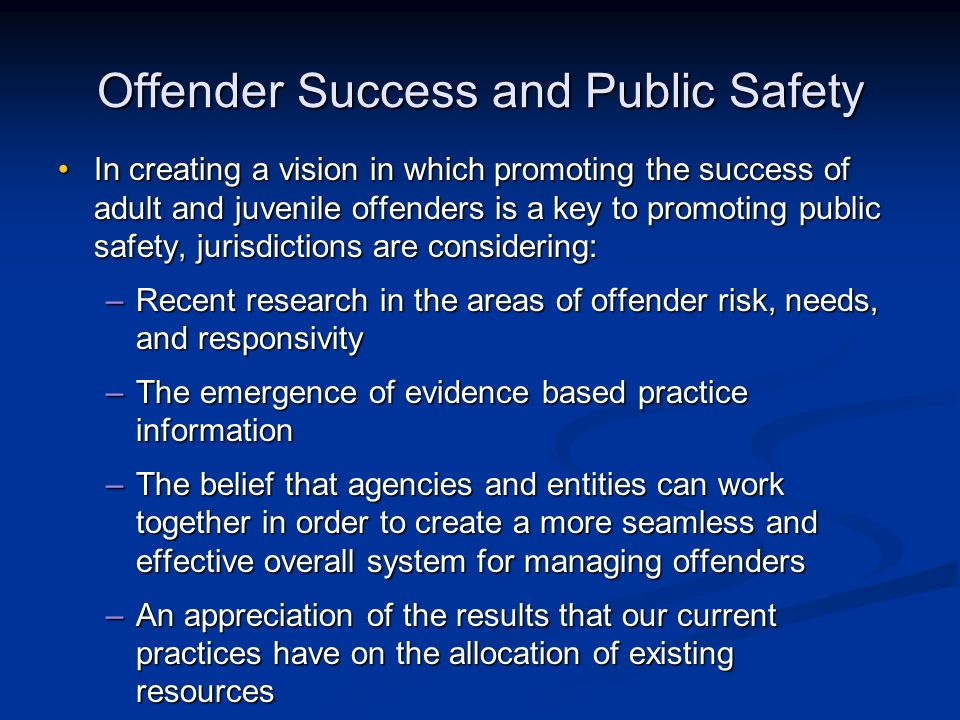 Offender Success and Public Safety In creating a vision in which promoting the success of adult and juvenile offenders is a key to promoting public safety, jurisdictions are considering:In creating a vision in which promoting the success of adult and juvenile offenders is a key to promoting public safety, jurisdictions are considering: –Recent research in the areas of offender risk, needs, and responsivity –The emergence of evidence based practice information –The belief that agencies and entities can work together in order to create a more seamless and effective overall system for managing offenders –An appreciation of the results that our current practices have on the allocation of existing resources