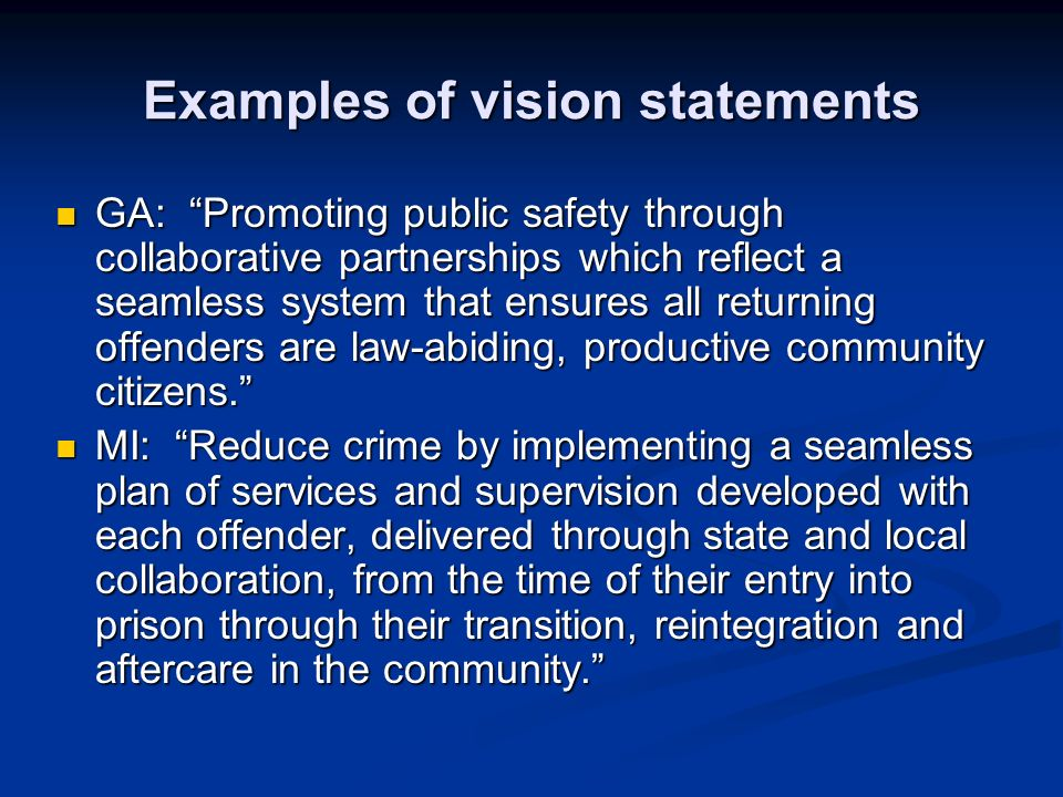 Examples of vision statements GA: Promoting public safety through collaborative partnerships which reflect a seamless system that ensures all returning offenders are law-abiding, productive community citizens.
