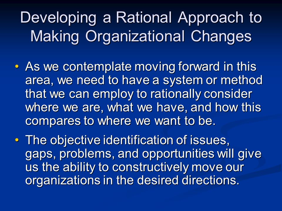 Developing a Rational Approach to Making Organizational Changes As we contemplate moving forward in this area, we need to have a system or method that we can employ to rationally consider where we are, what we have, and how this compares to where we want to be.As we contemplate moving forward in this area, we need to have a system or method that we can employ to rationally consider where we are, what we have, and how this compares to where we want to be.