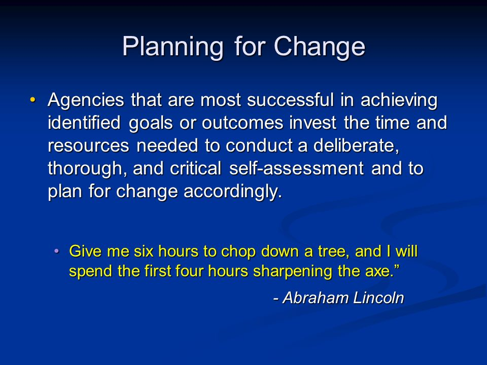 Planning for Change Agencies that are most successful in achieving identified goals or outcomes invest the time and resources needed to conduct a deliberate, thorough, and critical self-assessment and to plan for change accordingly.Agencies that are most successful in achieving identified goals or outcomes invest the time and resources needed to conduct a deliberate, thorough, and critical self-assessment and to plan for change accordingly.