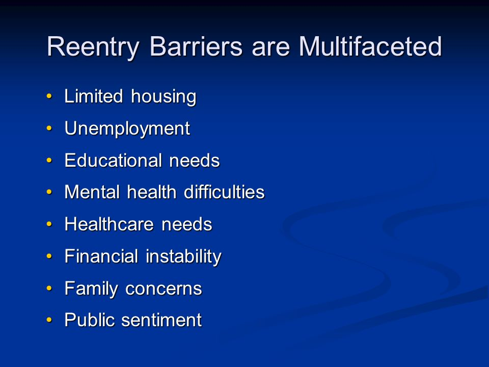 Reentry Barriers are Multifaceted Limited housingLimited housing UnemploymentUnemployment Educational needsEducational needs Mental health difficultiesMental health difficulties Healthcare needsHealthcare needs Financial instabilityFinancial instability Family concernsFamily concerns Public sentimentPublic sentiment