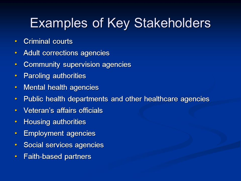 Examples of Key Stakeholders Criminal courtsCriminal courts Adult corrections agenciesAdult corrections agencies Community supervision agenciesCommunity supervision agencies Paroling authoritiesParoling authorities Mental health agenciesMental health agencies Public health departments and other healthcare agenciesPublic health departments and other healthcare agencies Veterans affairs officialsVeterans affairs officials Housing authoritiesHousing authorities Employment agenciesEmployment agencies Social services agenciesSocial services agencies Faith-based partnersFaith-based partners