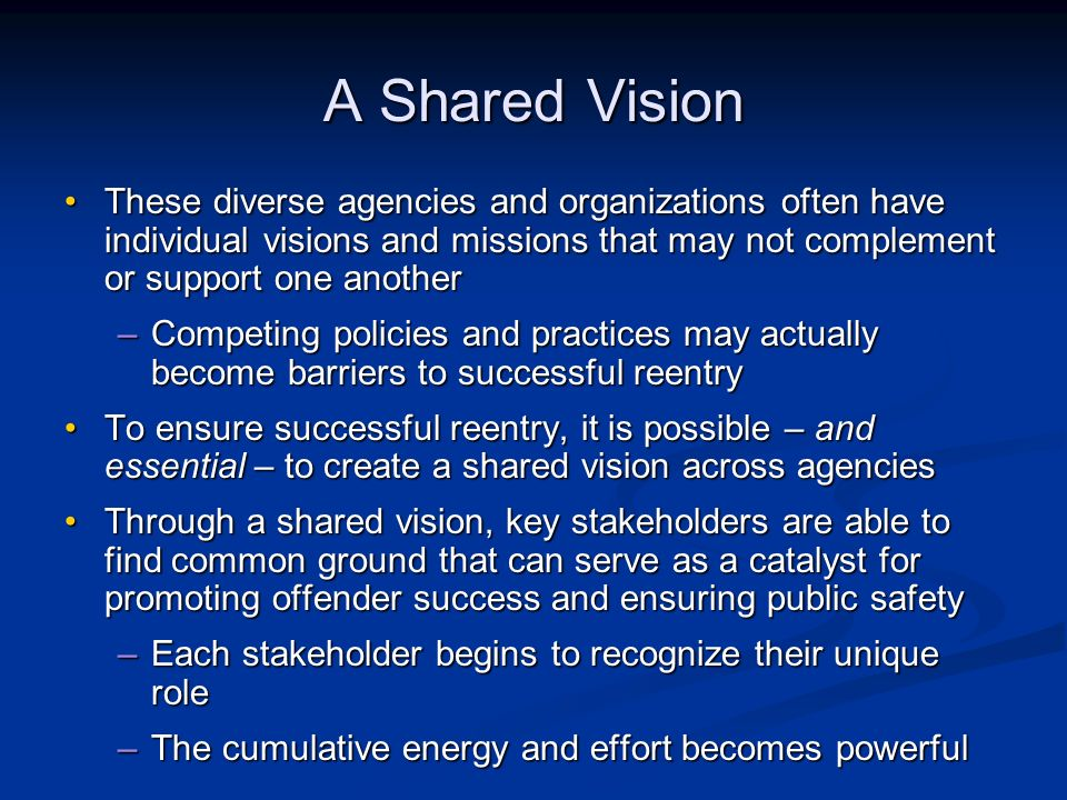 A Shared Vision These diverse agencies and organizations often have individual visions and missions that may not complement or support one anotherThese diverse agencies and organizations often have individual visions and missions that may not complement or support one another –Competing policies and practices may actually become barriers to successful reentry To ensure successful reentry, it is possible – and essential – to create a shared vision across agenciesTo ensure successful reentry, it is possible – and essential – to create a shared vision across agencies Through a shared vision, key stakeholders are able to find common ground that can serve as a catalyst for promoting offender success and ensuring public safetyThrough a shared vision, key stakeholders are able to find common ground that can serve as a catalyst for promoting offender success and ensuring public safety –Each stakeholder begins to recognize their unique role –The cumulative energy and effort becomes powerful