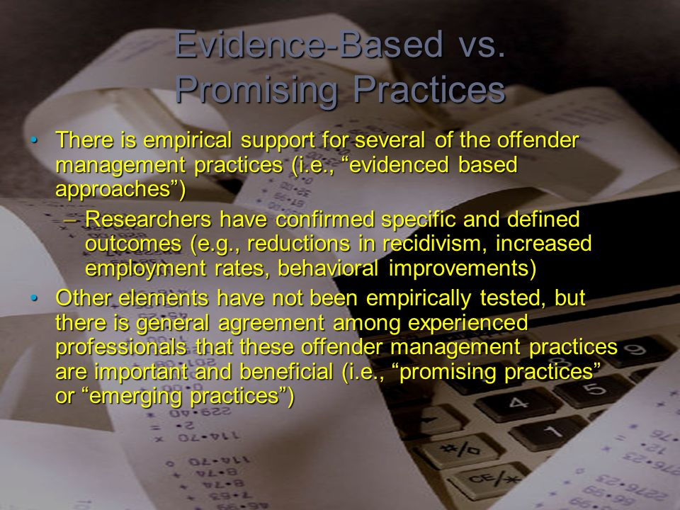 Evidence-Based vs. Promising Practices There is empirical support for several of the offender management practices (i.e., evidenced based approaches)T