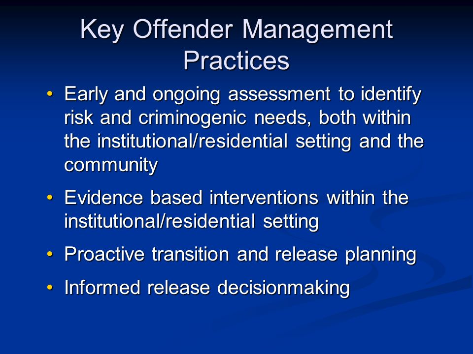 Key Offender Management Practices Early and ongoing assessment to identify risk and criminogenic needs, both within the institutional/residential setting and the communityEarly and ongoing assessment to identify risk and criminogenic needs, both within the institutional/residential setting and the community Evidence based interventions within the institutional/residential settingEvidence based interventions within the institutional/residential setting Proactive transition and release planningProactive transition and release planning Informed release decisionmakingInformed release decisionmaking