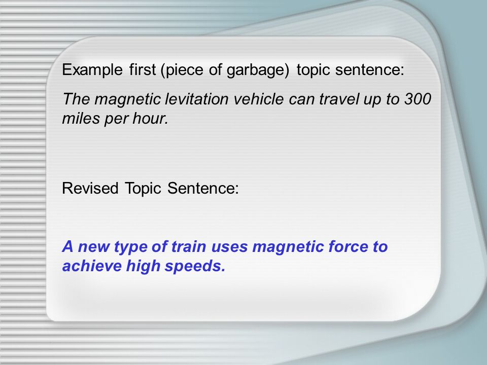 Example first (piece of garbage) topic sentence: The magnetic levitation vehicle can travel up to 300 miles per hour. Revised Topic Sentence: A new ty