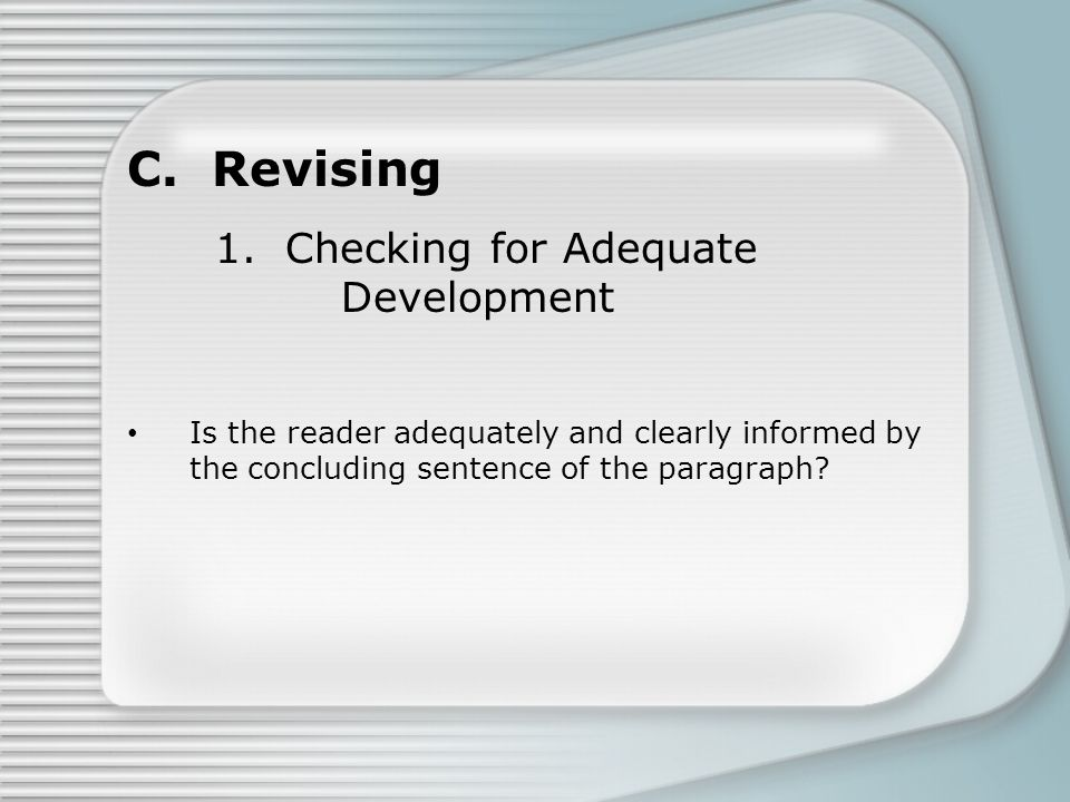 C. Revising 1. Checking for Adequate Development Is the reader adequately and clearly informed by the concluding sentence of the paragraph?