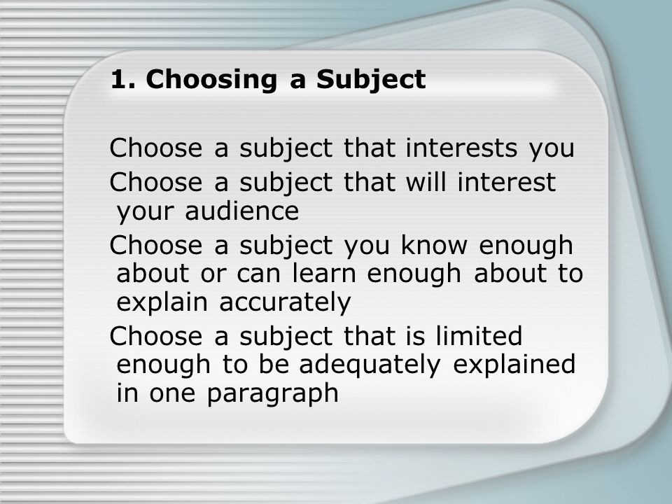 1. Choosing a Subject Choose a subject that interests you Choose a subject that will interest your audience Choose a subject you know enough about or