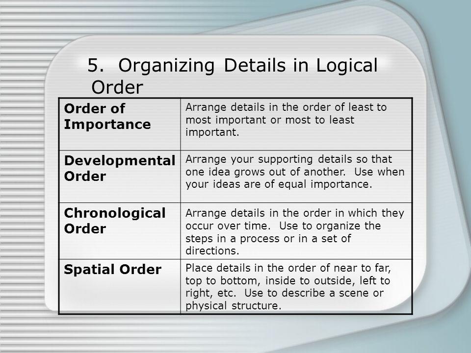 5. Organizing Details in Logical Order Order of Importance Arrange details in the order of least to most important or most to least important. Develop