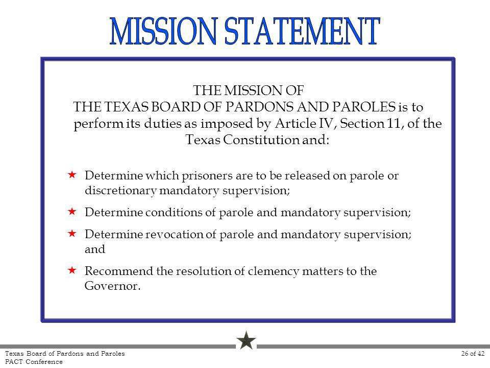 THE MISSION OF THE TEXAS BOARD OF PARDONS AND PAROLES is to perform its duties as imposed by Article IV, Section 11, of the Texas Constitution and: De
