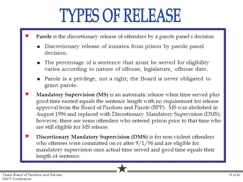 Parole is the discretionary release of offenders by a parole panels decision. Mandatory Supervision (MS) is an automatic release when time served plus