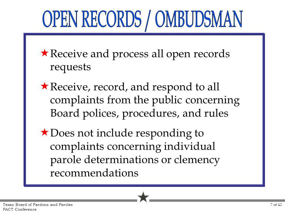 Receive and process all open records requests Receive, record, and respond to all complaints from the public concerning Board polices, procedures, and rules Does not include responding to complaints concerning individual parole determinations or clemency recommendations Texas Board of Pardons and Paroles PACT Conference 7 of 42