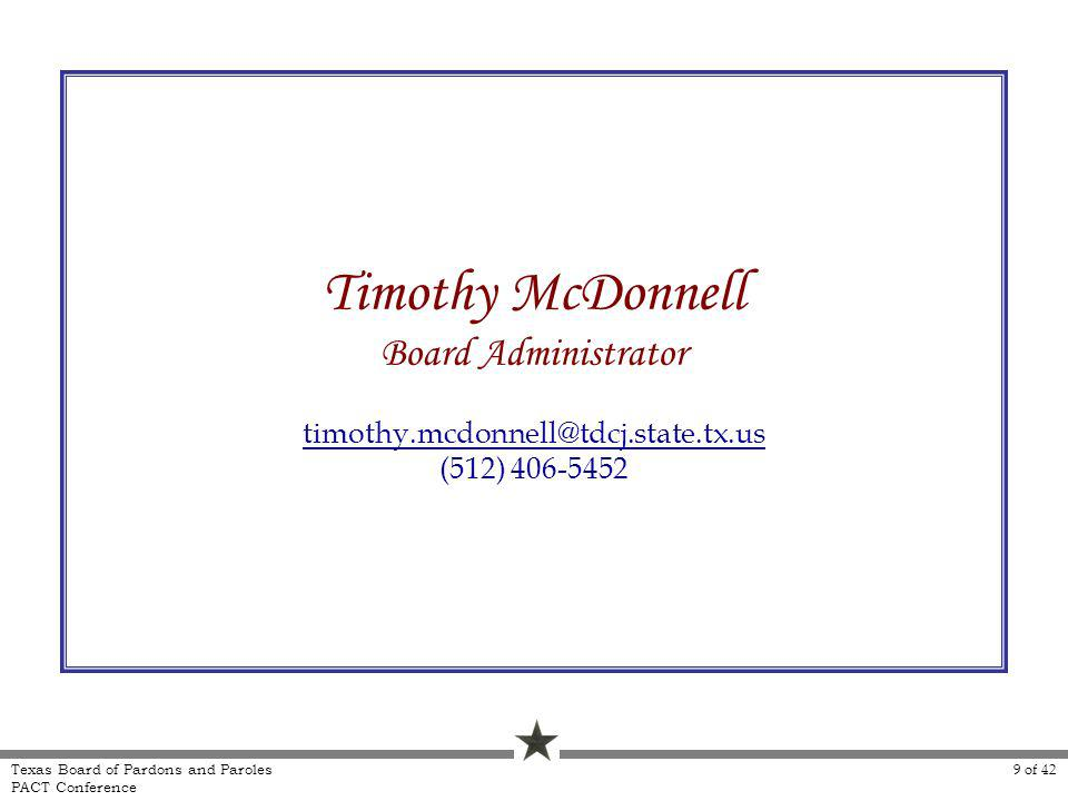 9 of 42 Texas Board of Pardons and Paroles PACT Conference Timothy McDonnell Board Administrator timothy.mcdonnell@tdcj.state.tx.us (512) 406-5452