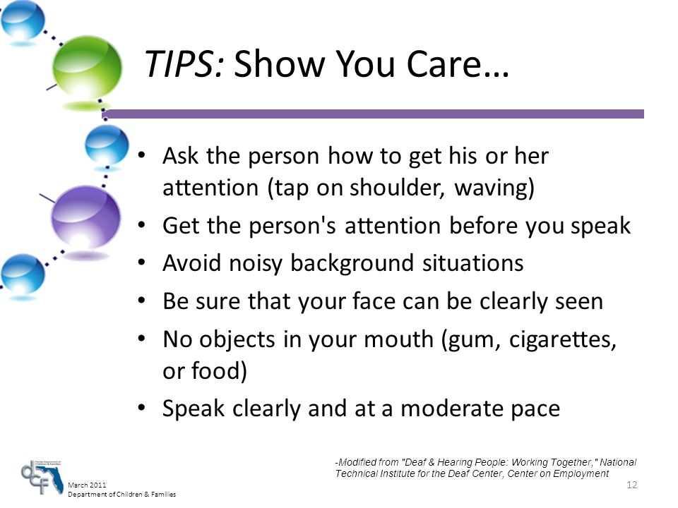 March 2011 Department of Children & Families TIPS: Show You Care… Ask the person how to get his or her attention (tap on shoulder, waving) Get the person s attention before you speak Avoid noisy background situations Be sure that your face can be clearly seen No objects in your mouth (gum, cigarettes, or food) Speak clearly and at a moderate pace 12 -Modified from Deaf & Hearing People: Working Together, National Technical Institute for the Deaf Center, Center on Employment