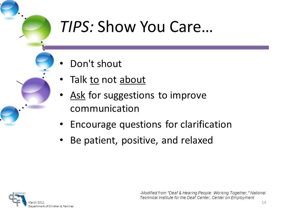 March 2011 Department of Children & Families TIPS: Show You Care… Don t shout Talk to not about Ask for suggestions to improve communication Encourage questions for clarification Be patient, positive, and relaxed 14 -Modified from Deaf & Hearing People: Working Together, National Technical Institute for the Deaf Center, Center on Employment
