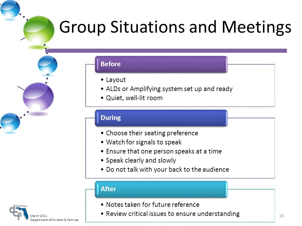 March 2011 Department of Children & Families Group Situations and Meetings Layout ALDs or Amplifying system set up and ready Quiet, well-lit room Before Choose their seating preference Watch for signals to speak Ensure that one person speaks at a time Speak clearly and slowly Do not talk with your back to the audience During Notes taken for future reference Review critical issues to ensure understanding After 16