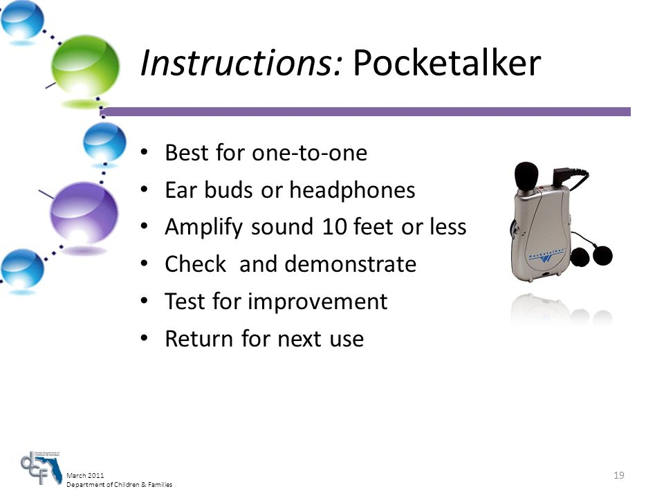 March 2011 Department of Children & Families Instructions: Pocketalker Best for one-to-one Ear buds or headphones Amplify sound 10 feet or less Check and demonstrate Test for improvement Return for next use 19