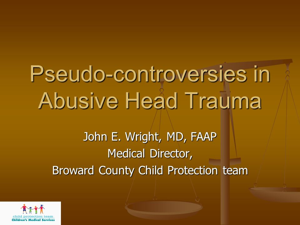 Pseudo-controversies in Abusive Head Trauma John E. Wright, MD, FAAP Medical Director, Broward County Child Protection team