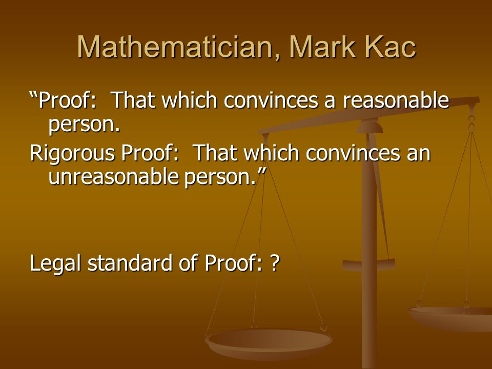 Mathematician, Mark Kac Proof: That which convinces a reasonable person. Rigorous Proof: That which convinces an unreasonable person. Legal standard o