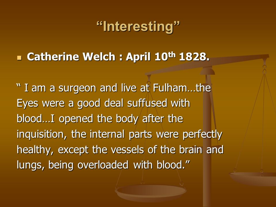 Interesting Catherine Welch : April 10 th 1828. Catherine Welch : April 10 th 1828. I am a surgeon and live at Fulham…the I am a surgeon and live at F