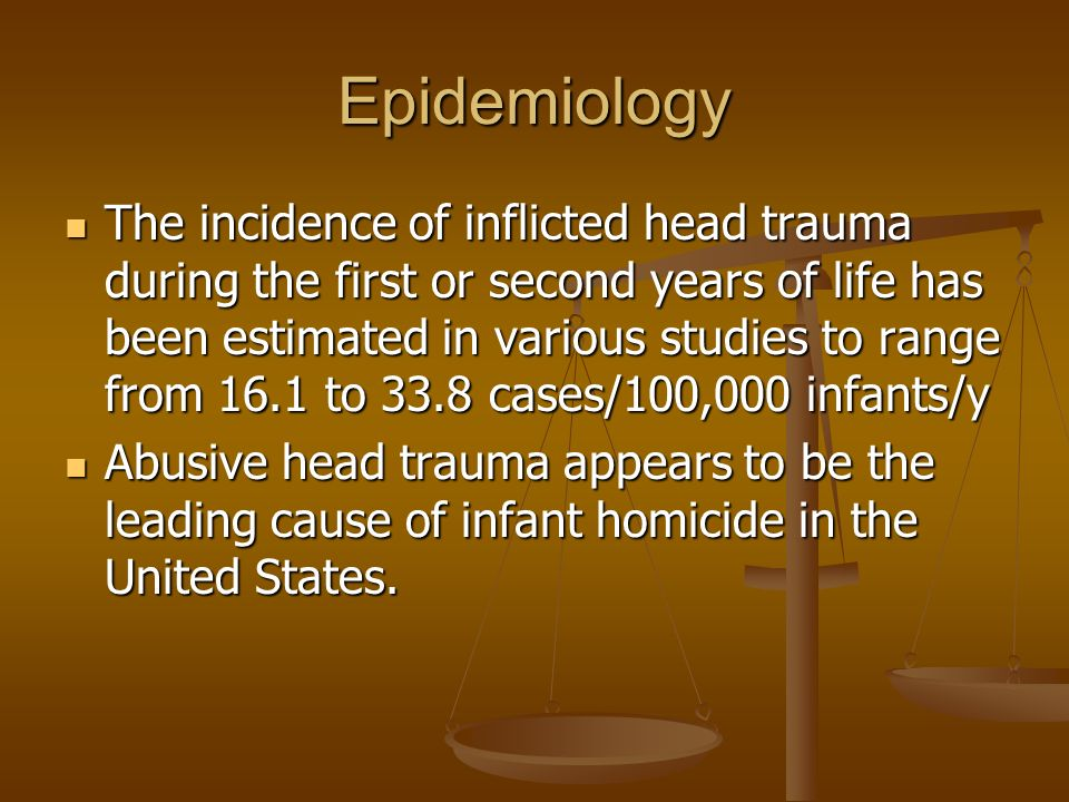 Epidemiology The incidence of inflicted head trauma during the first or second years of life has been estimated in various studies to range from 16.1