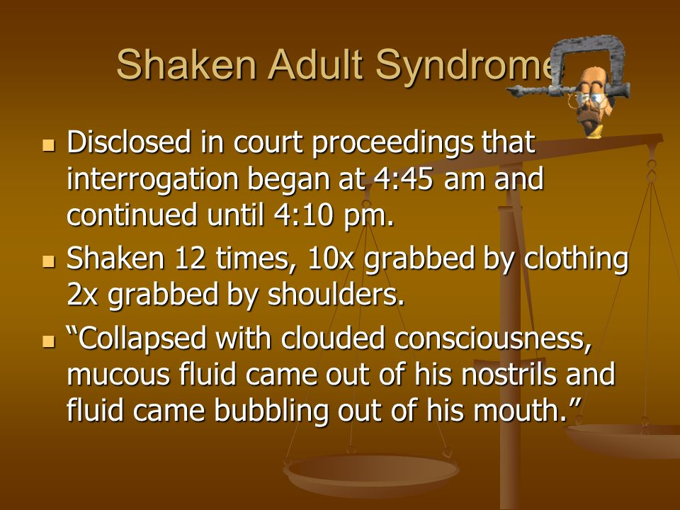 Shaken Adult Syndrome Disclosed in court proceedings that interrogation began at 4:45 am and continued until 4:10 pm. Disclosed in court proceedings t