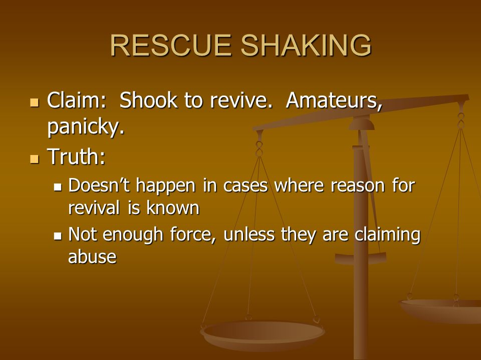 RESCUE SHAKING Claim: Shook to revive. Amateurs, panicky. Claim: Shook to revive. Amateurs, panicky. Truth: Truth: Doesnt happen in cases where reason