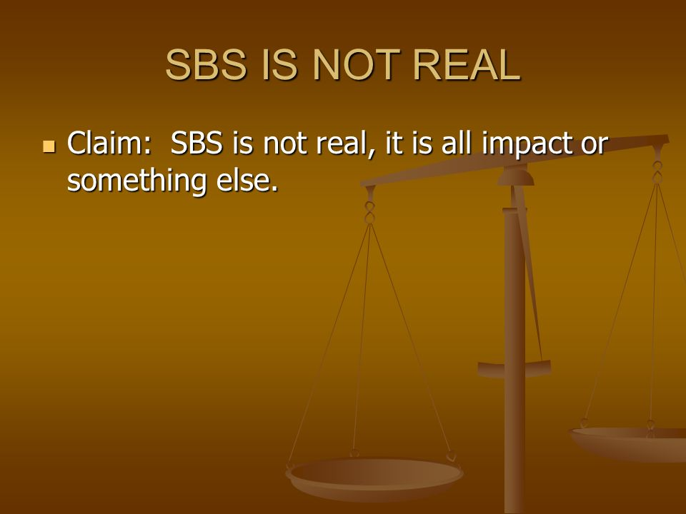 SBS IS NOT REAL Claim: SBS is not real, it is all impact or something else. Claim: SBS is not real, it is all impact or something else.