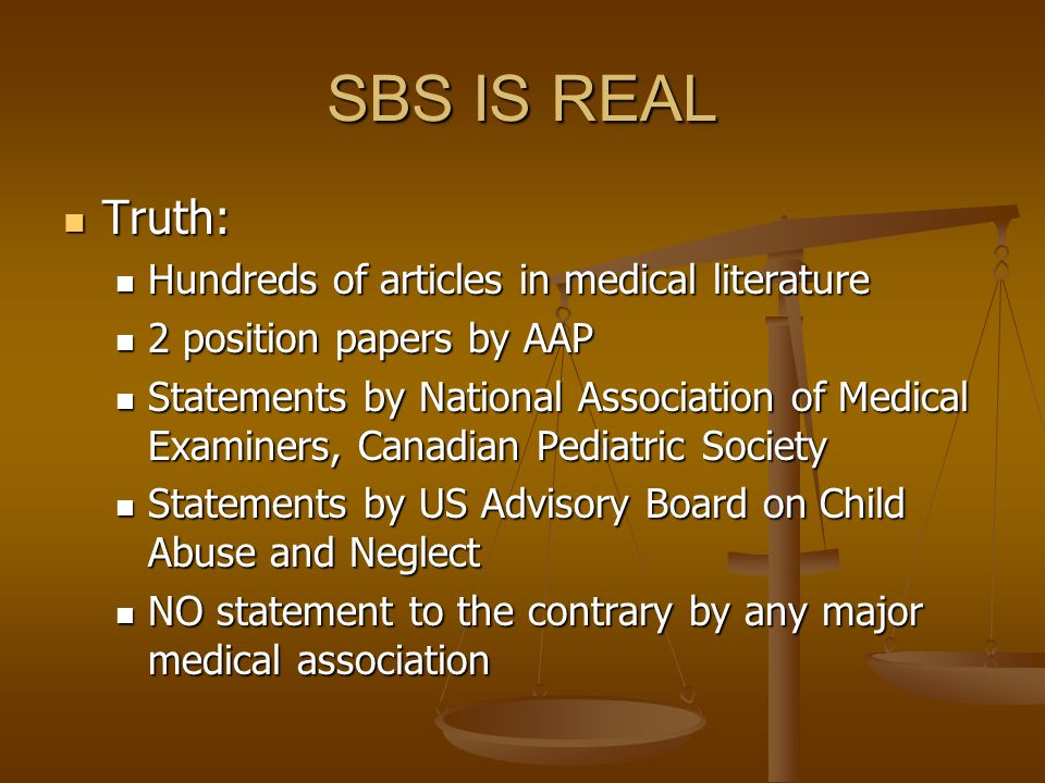 SBS IS REAL Truth: Truth: Hundreds of articles in medical literature Hundreds of articles in medical literature 2 position papers by AAP 2 position pa