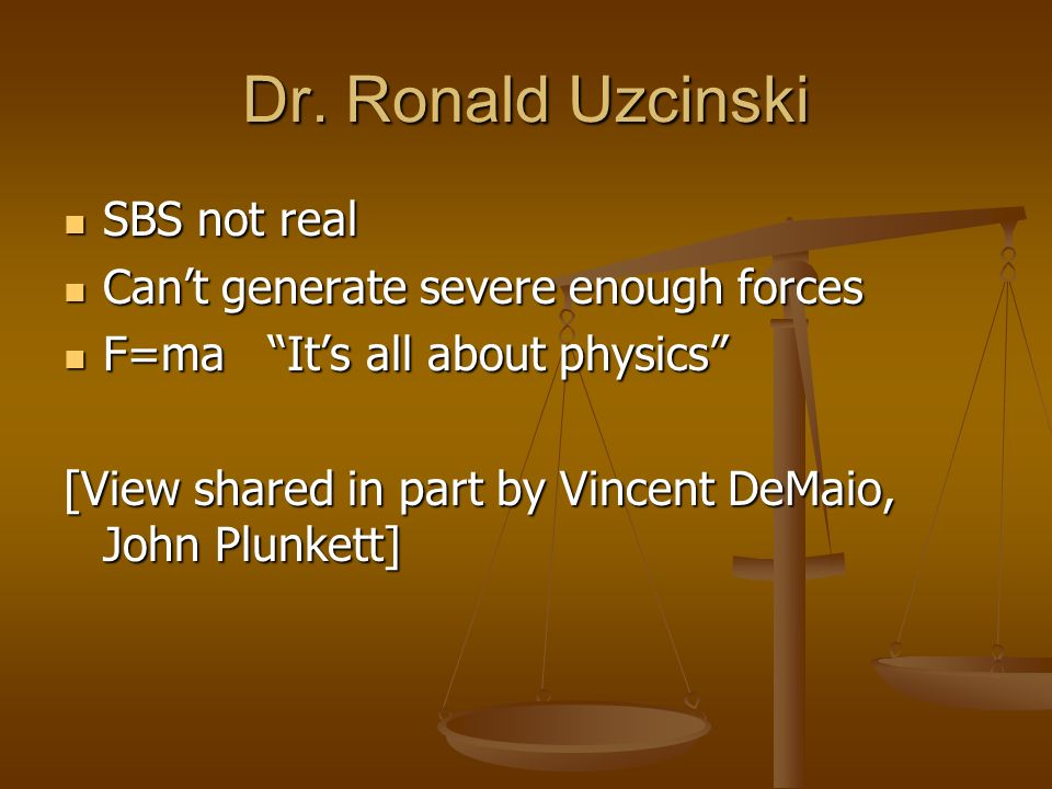 Dr. Ronald Uzcinski SBS not real SBS not real Cant generate severe enough forces Cant generate severe enough forces F=ma Its all about physics F=ma It
