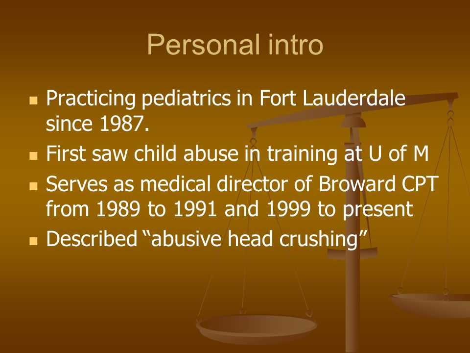 Personal intro Practicing pediatrics in Fort Lauderdale since 1987. First saw child abuse in training at U of M Serves as medical director of Broward