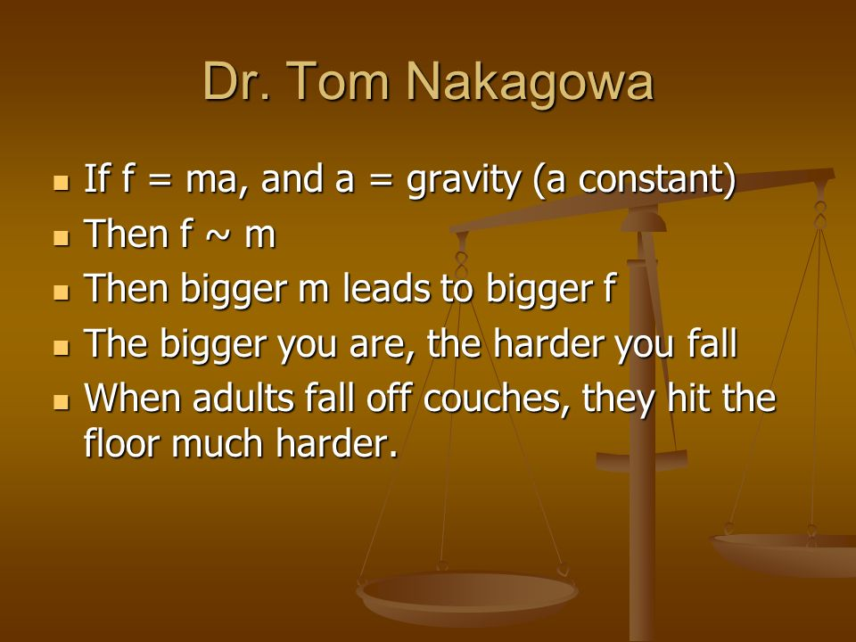 Dr. Tom Nakagowa If f = ma, and a = gravity (a constant) If f = ma, and a = gravity (a constant) Then f ~ m Then f ~ m Then bigger m leads to bigger f