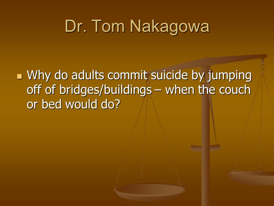Dr. Tom Nakagowa Why do adults commit suicide by jumping off of bridges/buildings – when the couch or bed would do? Why do adults commit suicide by ju