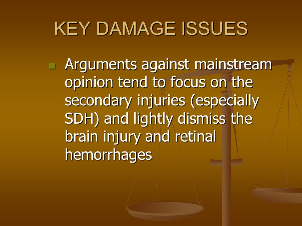 KEY DAMAGE ISSUES Arguments against mainstream opinion tend to focus on the secondary injuries (especially SDH) and lightly dismiss the brain injury a