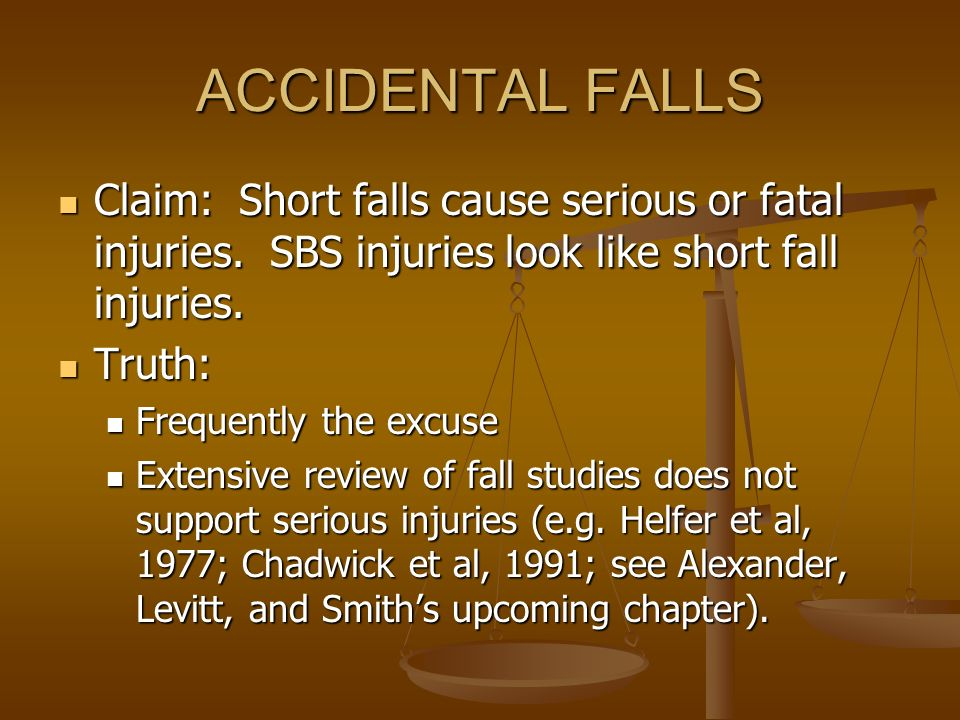 ACCIDENTAL FALLS Claim: Short falls cause serious or fatal injuries. SBS injuries look like short fall injuries. Claim: Short falls cause serious or f